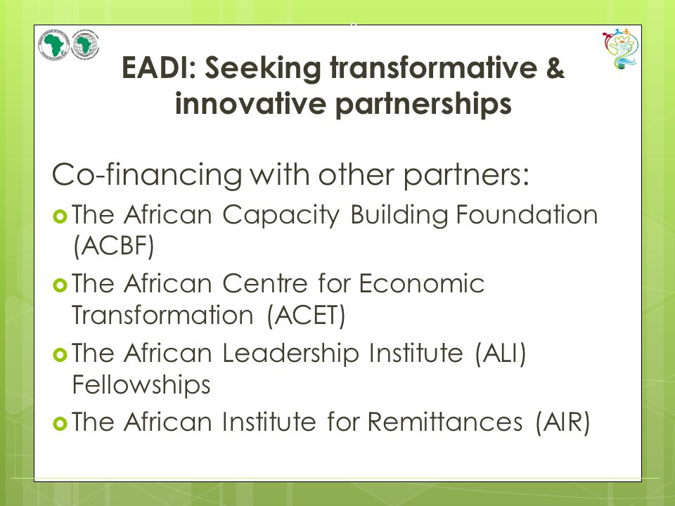 EADI: Seeking transformative & innovative partnerships Co-financing with other partners:  The African Capacity Building Foundation (ACBF)  The African Centre for Economic Transformation (ACET)  The African Leadership Institute (ALI) Fellowships  The African Institute for Remittances (AIR) 9