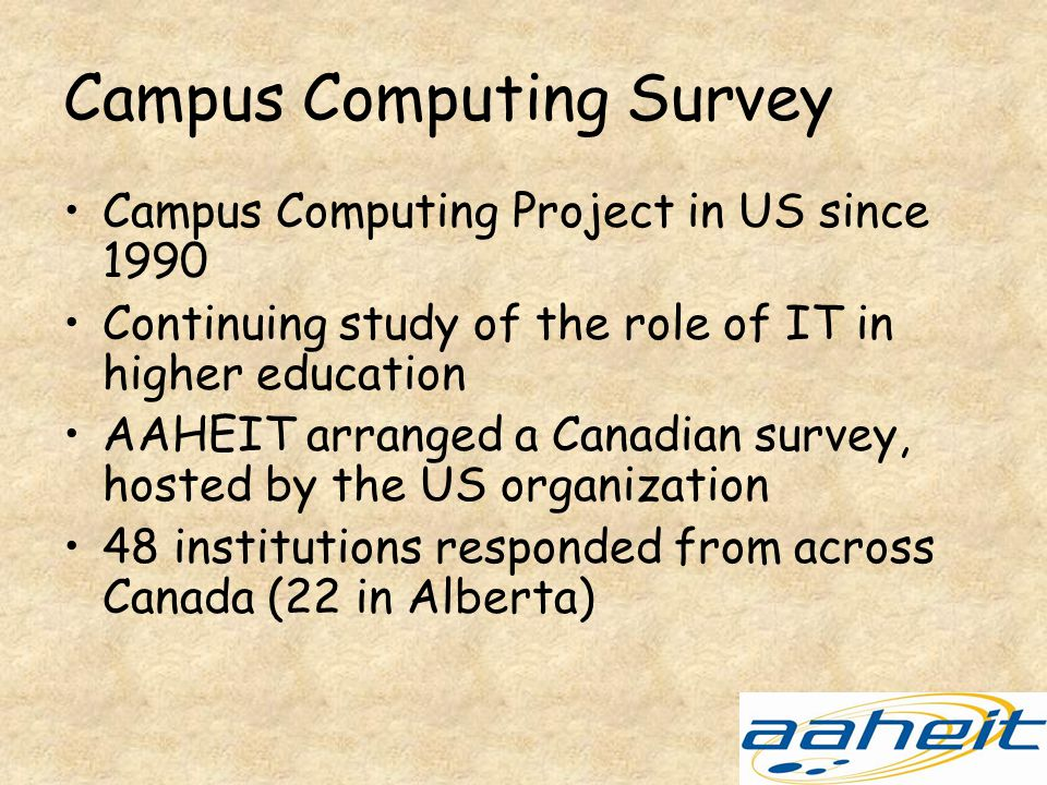 Campus Computing Survey Campus Computing Project in US since 1990 Continuing study of the role of IT in higher education AAHEIT arranged a Canadian survey, hosted by the US organization 48 institutions responded from across Canada (22 in Alberta)