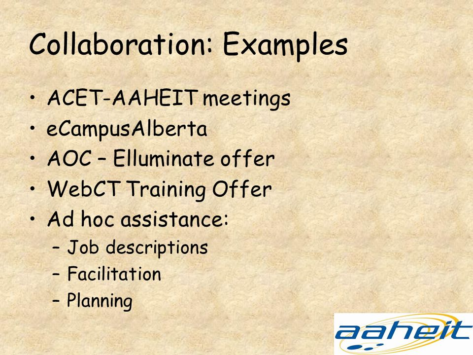 Collaboration: Examples ACET-AAHEIT meetings eCampusAlberta AOC – Elluminate offer WebCT Training Offer Ad hoc assistance: –Job descriptions –Facilitation –Planning