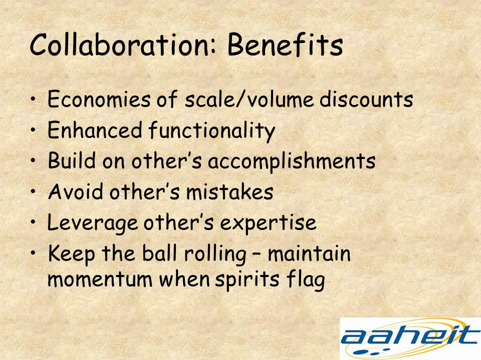 Collaboration: Benefits Economies of scale/volume discounts Enhanced functionality Build on other's accomplishments Avoid other's mistakes Leverage other's expertise Keep the ball rolling – maintain momentum when spirits flag