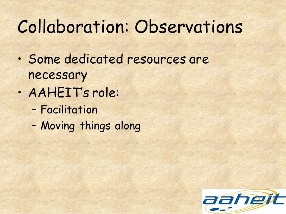 Collaboration: Observations Some dedicated resources are necessary AAHEIT's role: –Facilitation –Moving things along
