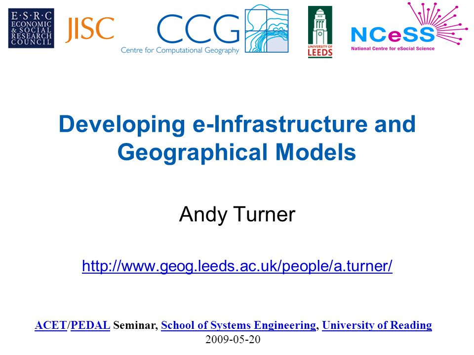 ACETACET/PEDAL Seminar, School of Systems Engineering, University of Reading 2009-05-20PEDALSchool of Systems EngineeringUniversity of Reading Developing e-Infrastructure and Geographical Models Andy Turner http://www.geog.leeds.ac.uk/people/a.turner/