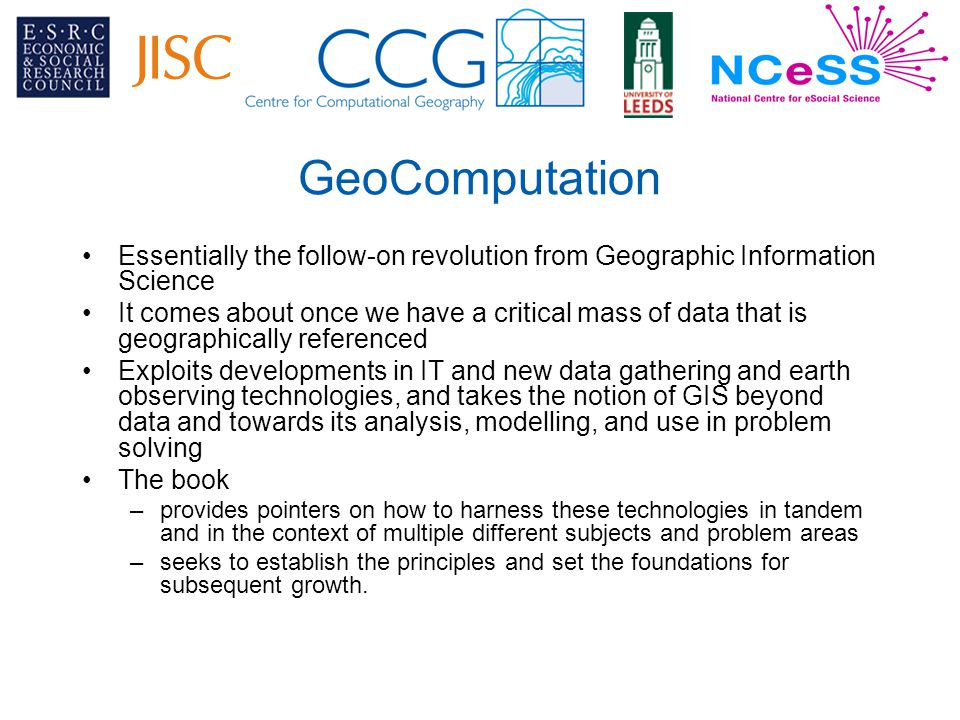 GeoComputation Essentially the follow-on revolution from Geographic Information Science It comes about once we have a critical mass of data that is geographically referenced Exploits developments in IT and new data gathering and earth observing technologies, and takes the notion of GIS beyond data and towards its analysis, modelling, and use in problem solving The book –provides pointers on how to harness these technologies in tandem and in the context of multiple different subjects and problem areas –seeks to establish the principles and set the foundations for subsequent growth.