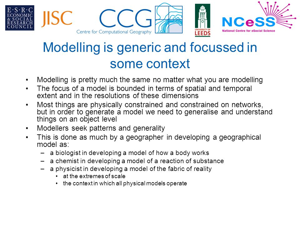 Modelling is generic and focussed in some context Modelling is pretty much the same no matter what you are modelling The focus of a model is bounded in terms of spatial and temporal extent and in the resolutions of these dimensions Most things are physically constrained and constrained on networks, but in order to generate a model we need to generalise and understand things on an object level Modellers seek patterns and generality This is done as much by a geographer in developing a geographical model as: –a biologist in developing a model of how a body works –a chemist in developing a model of a reaction of substance –a physicist in developing a model of the fabric of reality at the extremes of scale the context in which all physical models operate