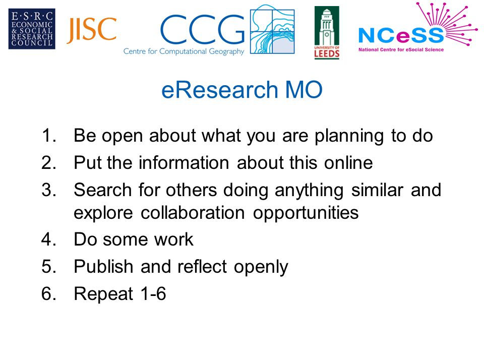 eResearch MO 1.Be open about what you are planning to do 2.Put the information about this online 3.Search for others doing anything similar and explore collaboration opportunities 4.Do some work 5.Publish and reflect openly 6.Repeat 1-6