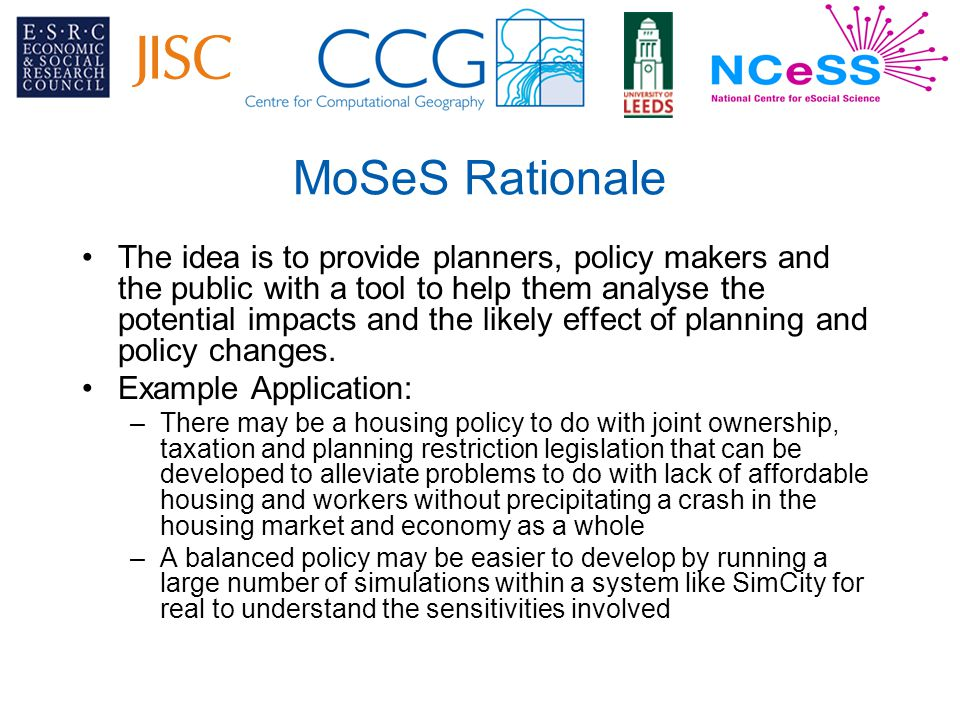 MoSeS Rationale The idea is to provide planners, policy makers and the public with a tool to help them analyse the potential impacts and the likely effect of planning and policy changes.