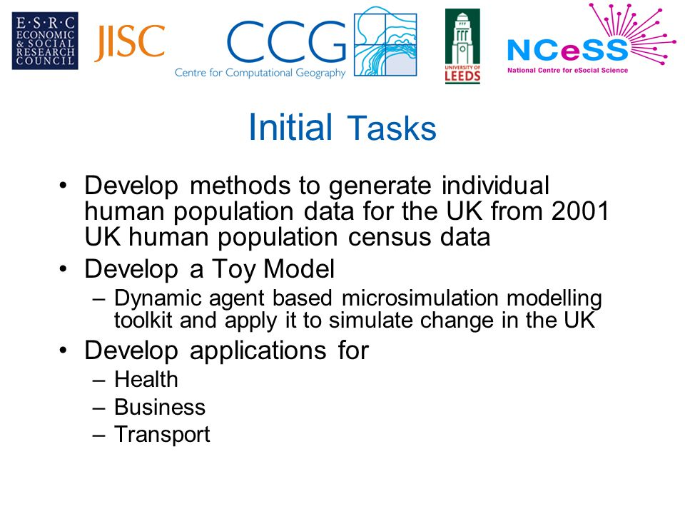 Initial Tasks Develop methods to generate individual human population data for the UK from 2001 UK human population census data Develop a Toy Model –Dynamic agent based microsimulation modelling toolkit and apply it to simulate change in the UK Develop applications for –Health –Business –Transport