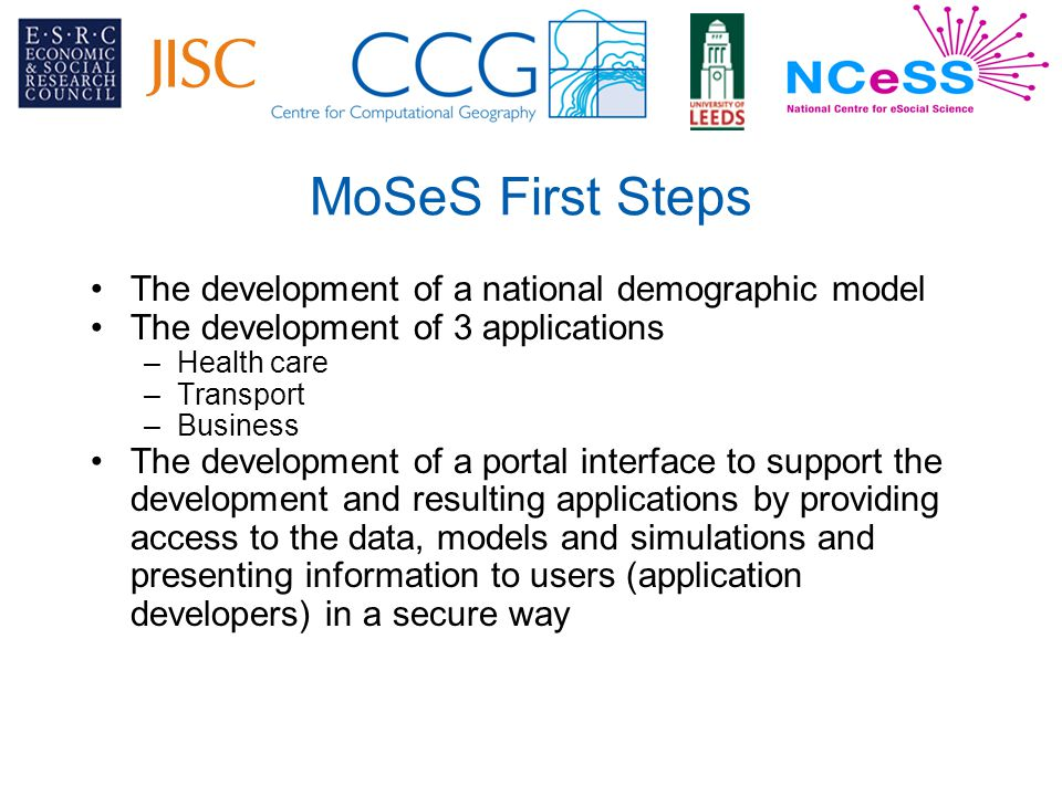 MoSeS First Steps The development of a national demographic model The development of 3 applications –Health care –Transport –Business The development of a portal interface to support the development and resulting applications by providing access to the data, models and simulations and presenting information to users (application developers) in a secure way