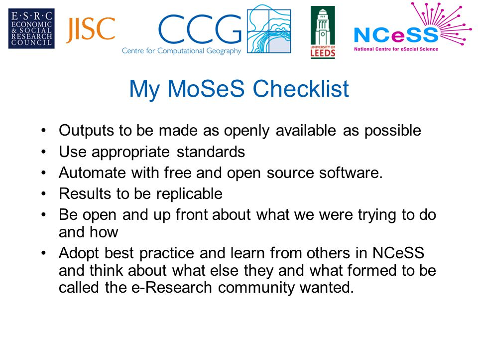 My MoSeS Checklist Outputs to be made as openly available as possible Use appropriate standards Automate with free and open source software.