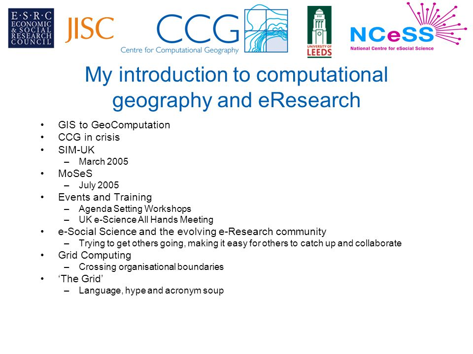 My introduction to computational geography and eResearch GIS to GeoComputation CCG in crisis SIM-UK –March 2005 MoSeS –July 2005 Events and Training –Agenda Setting Workshops –UK e-Science All Hands Meeting e-Social Science and the evolving e-Research community –Trying to get others going, making it easy for others to catch up and collaborate Grid Computing –Crossing organisational boundaries 'The Grid' –Language, hype and acronym soup