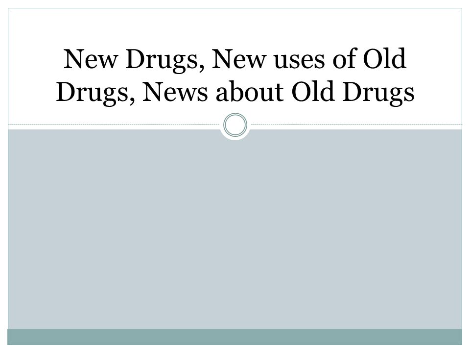 New Drugs, New uses of Old Drugs, News about Old Drugs