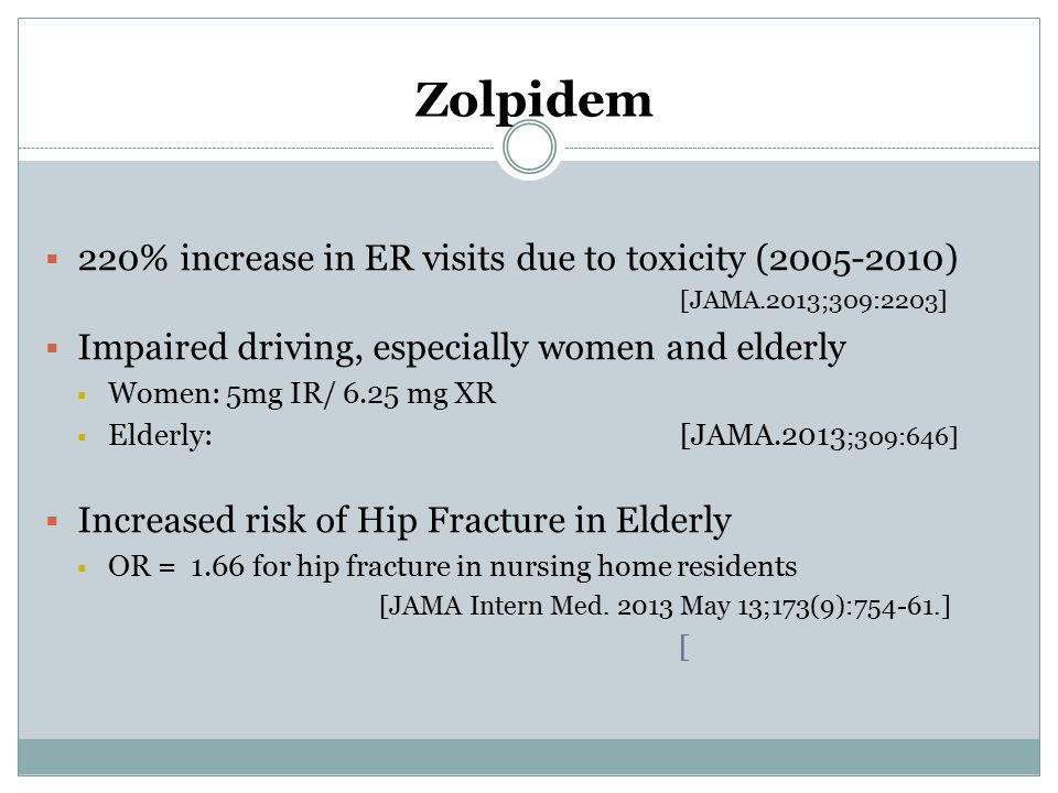 Zolpidem  220% increase in ER visits due to toxicity (2005-2010) [JAMA.2013;309:2203]  Impaired driving, especially women and elderly  Women: 5mg I
