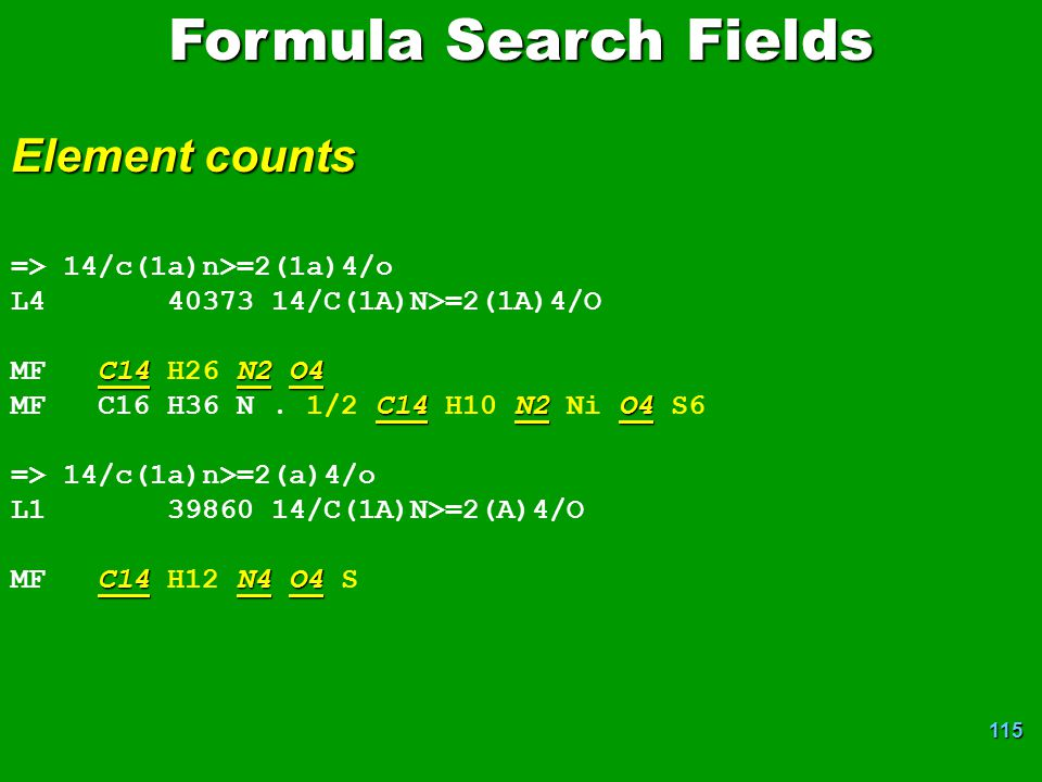 115 Formula Search Fields Element counts => 14/c(1a)n>=2(1a)4/o L4 40373 14/C(1A)N>=2(1A)4/O C14N2O4 MF C14 H26 N2 O4 C14N2O4 MF C16 H36 N. 1/2 C14 H1