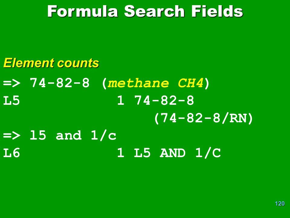 120 => 74-82-8 (methane CH4) L5 1 74-82-8 (74-82-8/RN) => l5 and 1/c L6 1 L5 AND 1/C Formula Search Fields Element counts