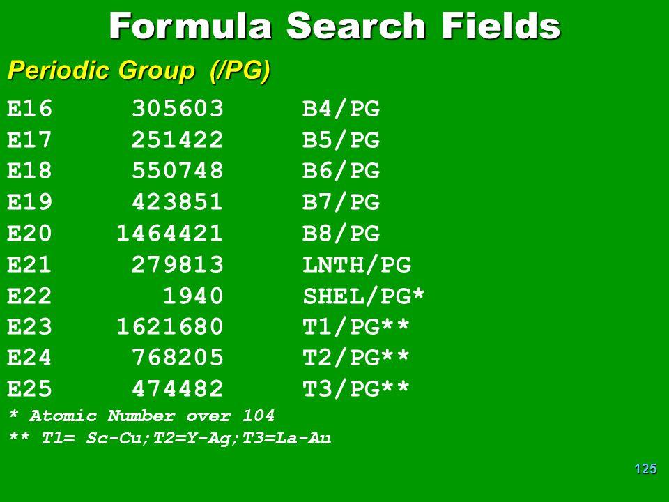 125 E16 305603 B4/PG E17 251422 B5/PG E18 550748 B6/PG E19 423851 B7/PG E20 1464421 B8/PG E21 279813 LNTH/PG E22 1940 SHEL/PG* E23 1621680 T1/PG** E24 768205 T2/PG** E25 474482 T3/PG** * Atomic Number over 104 ** T1= Sc-Cu;T2=Y-Ag;T3=La-Au Formula Search Fields Periodic Group (/PG)