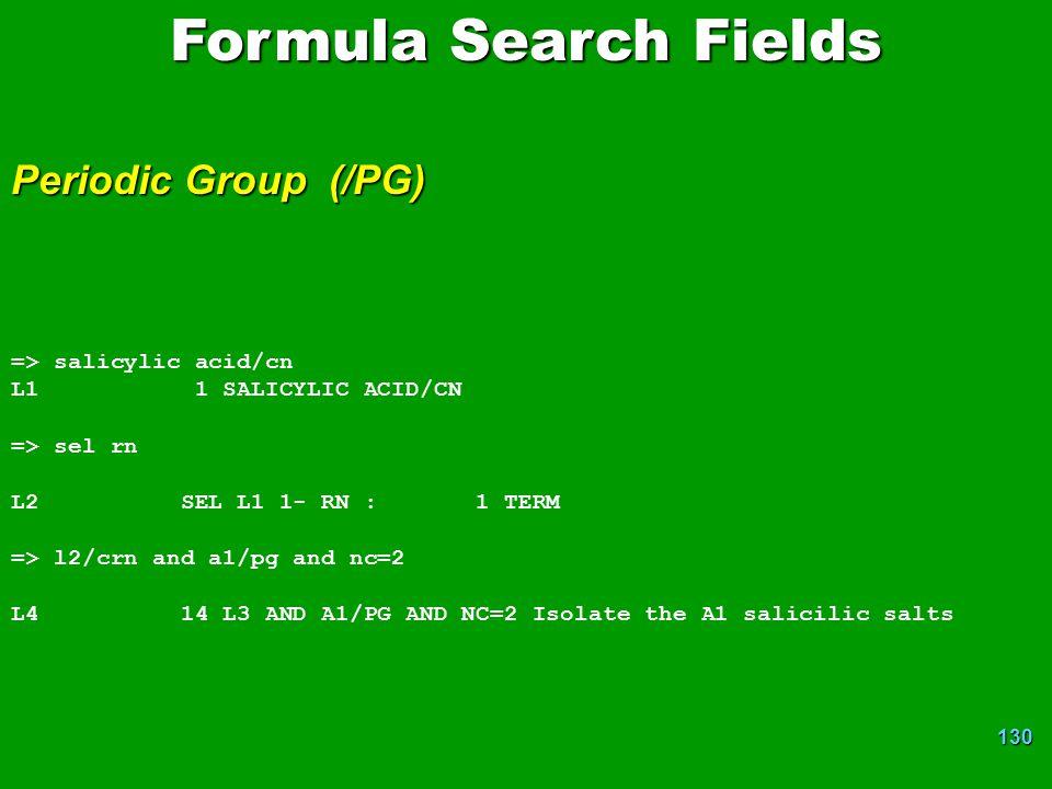 130 => salicylic acid/cn L1 1 SALICYLIC ACID/CN => sel rn L2 SEL L1 1- RN : 1 TERM => l2/crn and a1/pg and nc=2 L4 14 L3 AND A1/PG AND NC=2 Isolate the A1 salicilic salts Formula Search Fields Periodic Group (/PG)