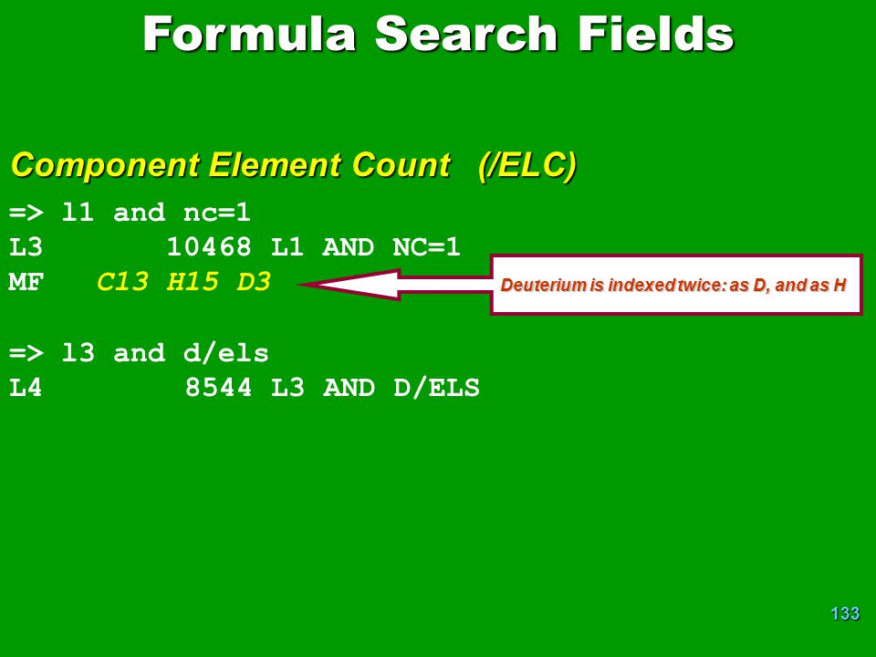 133 Formula Search Fields Component Element Count (/ELC) => l1 and nc=1 L3 10468 L1 AND NC=1 MF C13 H15 D3 => l3 and d/els L4 8544 L3 AND D/ELS Deuterium is indexed twice: as D, and as H