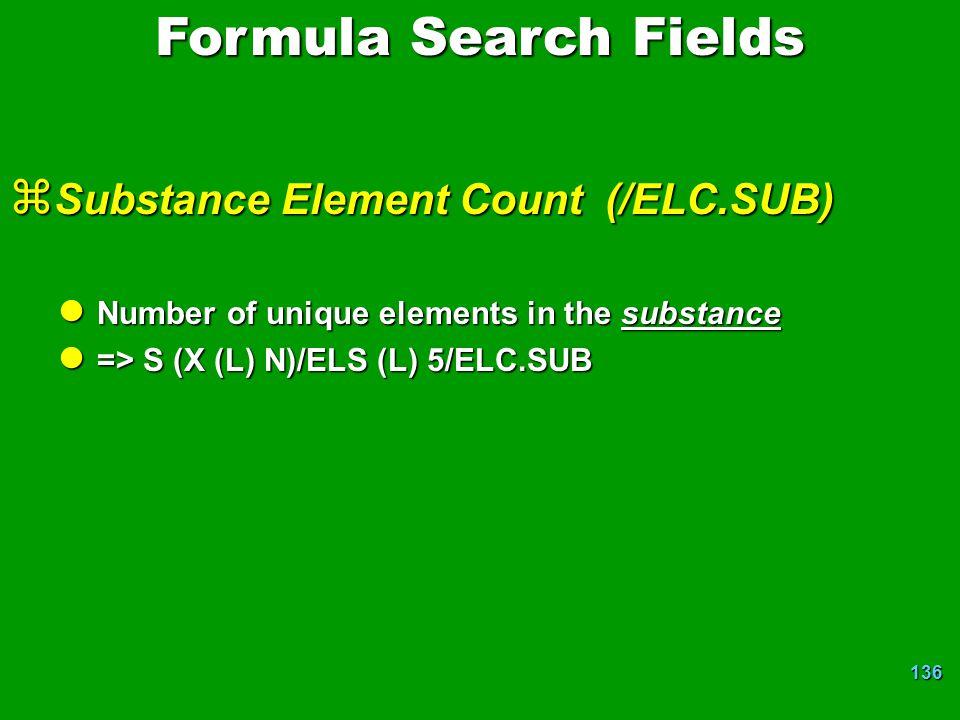 136 z Substance Element Count (/ELC.SUB) l Number of unique elements in the substance l => S (X (L) N)/ELS (L) 5/ELC.SUB Formula Search Fields