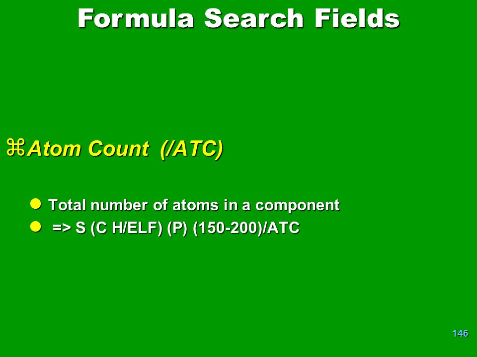 146 z Atom Count (/ATC) l Total number of atoms in a component l => S (C H/ELF) (P) (150-200)/ATC Formula Search Fields
