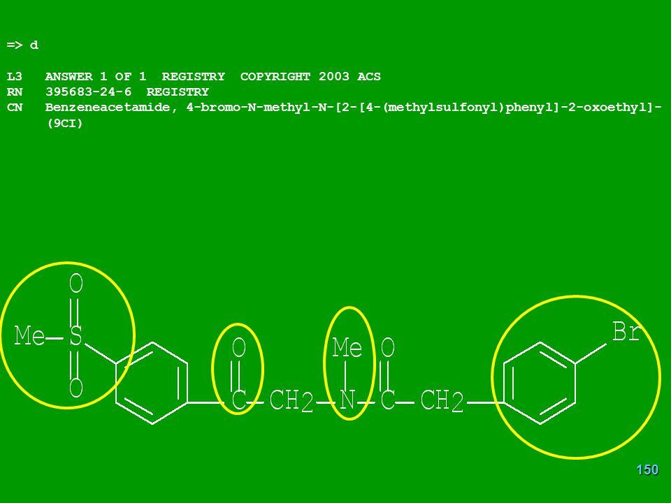 150 => d L3 ANSWER 1 OF 1 REGISTRY COPYRIGHT 2003 ACS RN 395683-24-6 REGISTRY CN Benzeneacetamide, 4-bromo-N-methyl-N-[2-[4-(methylsulfonyl)phenyl]-2-oxoethyl]- (9CI)