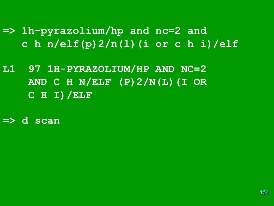 154 => 1h-pyrazolium/hp and nc=2 and c h n/elf(p)2/n(l)(i or c h i)/elf L1 97 1H-PYRAZOLIUM/HP AND NC=2 AND C H N/ELF (P)2/N(L)(I OR C H I)/ELF => d scan