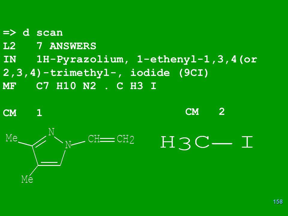 158 => d scan L2 7 ANSWERS IN 1H-Pyrazolium, 1-ethenyl-1,3,4(or 2,3,4)-trimethyl-, iodide (9CI) MF C7 H10 N2.