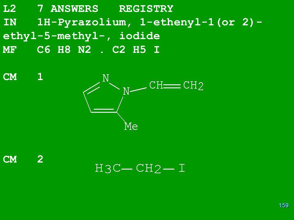 159 L2 7 ANSWERS REGISTRY IN 1H-Pyrazolium, 1-ethenyl-1(or 2)- ethyl-5-methyl-, iodide MF C6 H8 N2.