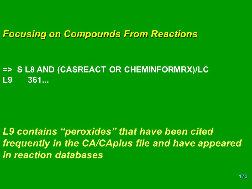 "170 Focusing on Compounds From Reactions => S L8 AND (CASREACT OR CHEMINFORMRX)/LC L9361... L9 contains ""peroxides"" that have been cited frequently in"