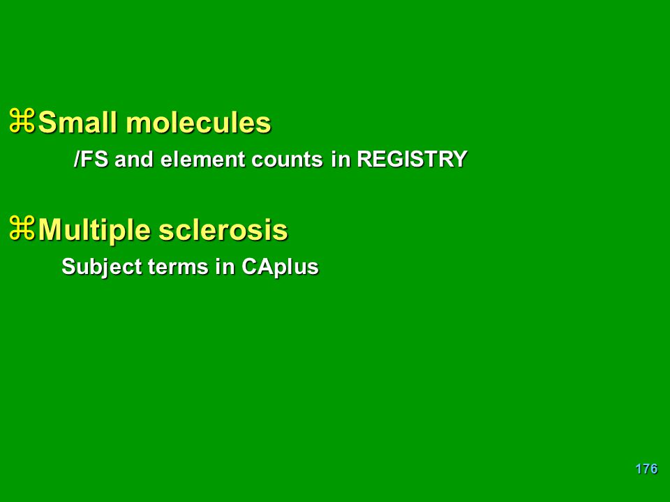 176 z Small molecules /FS and element counts in REGISTRY z Multiple sclerosis Subject terms in CAplus