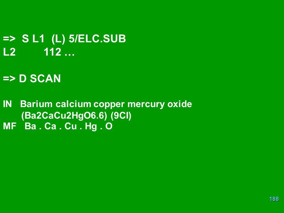 188 => S L1 (L) 5/ELC.SUB L2 112 … => D SCAN IN Barium calcium copper mercury oxide (Ba2CaCu2HgO6.6) (9CI) MF Ba.