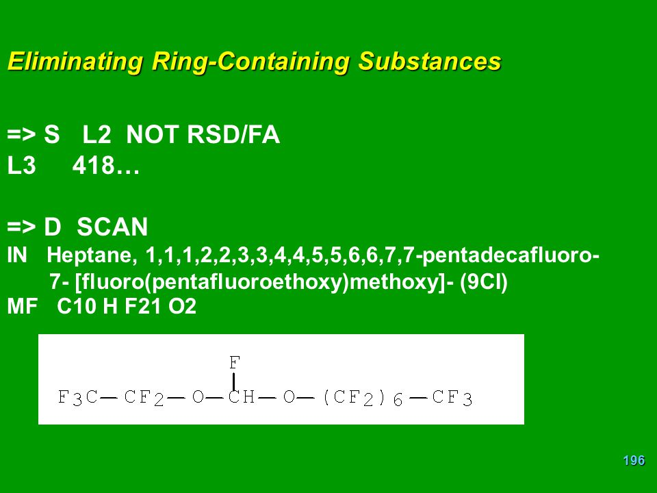 196 Eliminating Ring-Containing Substances => S L2 NOT RSD/FA L3418… => D SCAN IN Heptane, 1,1,1,2,2,3,3,4,4,5,5,6,6,7,7-pentadecafluoro- 7- [fluoro(p