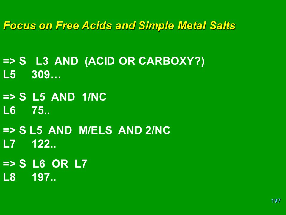 197 Focus on Free Acids and Simple Metal Salts => S L3 AND (ACID OR CARBOXY?) L5309… => S L5 AND 1/NC L6 75.. => S L5 AND M/ELS AND 2/NC L7122.. => S