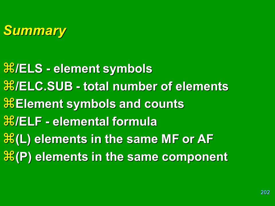 202 Summary z /ELS - element symbols z /ELC.SUB - total number of elements z Element symbols and counts z /ELF - elemental formula z (L) elements in the same MF or AF z (P) elements in the same component
