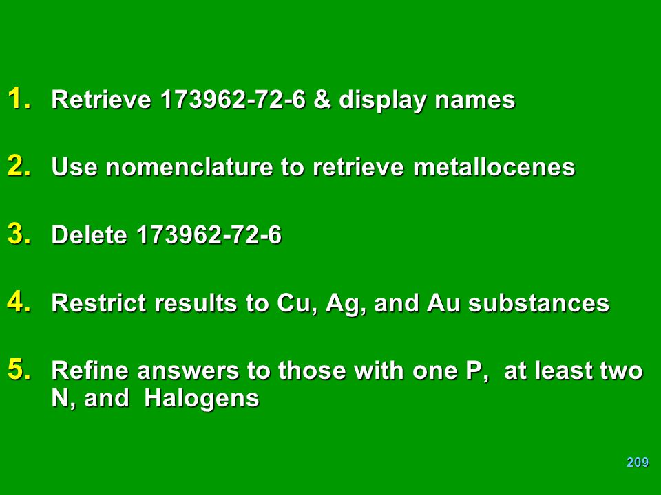 209 1. Retrieve 173962-72-6 & display names 2. Use nomenclature to retrieve metallocenes 3. Delete 173962-72-6 4. Restrict results to Cu, Ag, and Au s