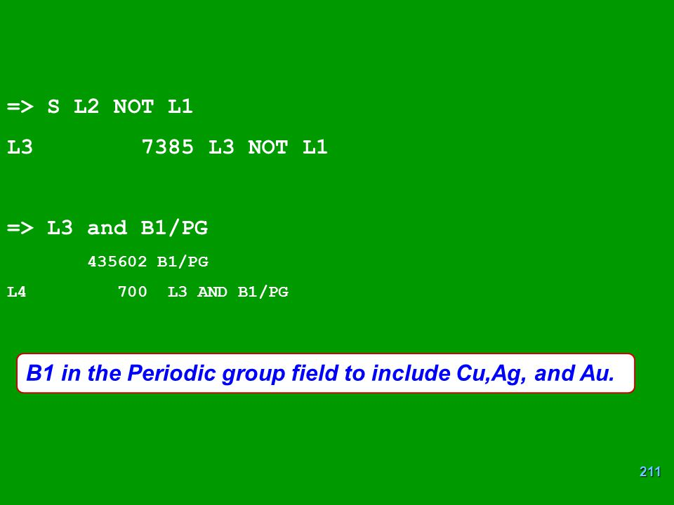 211 B1 in the Periodic group field to include Cu,Ag, and Au. => S L2 NOT L1 L3 7385 L3 NOT L1 => L3 and B1/PG 435602 B1/PG L4 700 L3 AND B1/PG