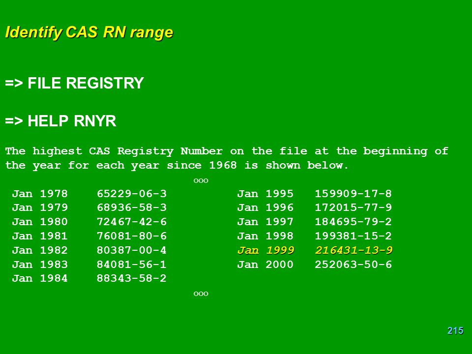 215 Identify CAS RN range => FILE REGISTRY => HELP RNYR The highest CAS Registry Number on the file at the beginning of the year for each year since 1