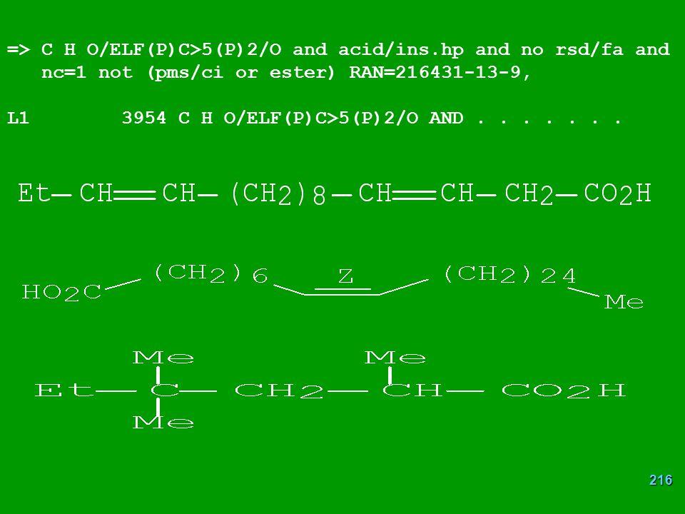 216 => C H O/ELF(P)C>5(P)2/O and acid/ins.hp and no rsd/fa and nc=1 not (pms/ci or ester) RAN=216431-13-9, L1 3954 C H O/ELF(P)C>5(P)2/O AND.......