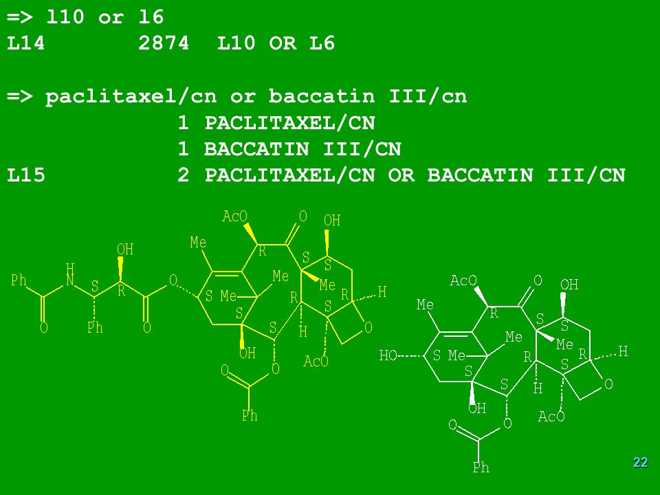 22 => l10 or l6 L14 2874 L10 OR L6 => paclitaxel/cn or baccatin III/cn 1 PACLITAXEL/CN 1 BACCATIN III/CN L15 2 PACLITAXEL/CN OR BACCATIN III/CN