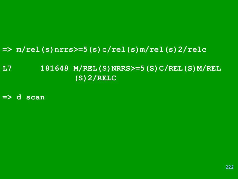 222 => m/rel(s)nrrs>=5(s)c/rel(s)m/rel(s)2/relc L7 181648 M/REL(S)NRRS>=5(S)C/REL(S)M/REL (S)2/RELC => d scan