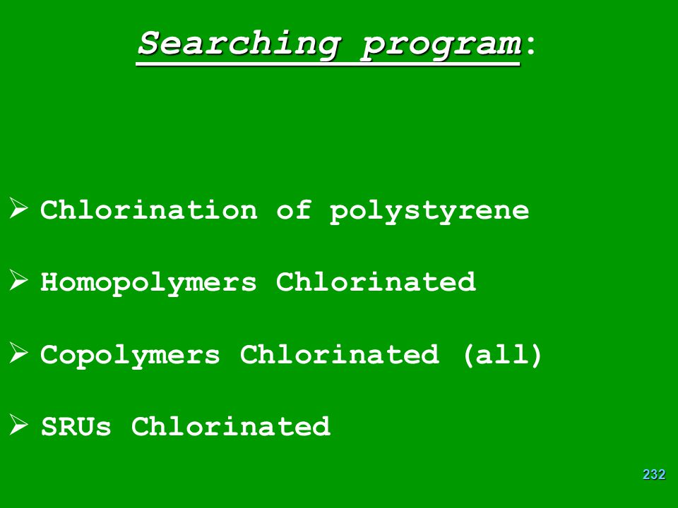 232 Searching program Searching program:  Chlorination of polystyrene  Homopolymers Chlorinated  Copolymers Chlorinated (all)  SRUs Chlorinated