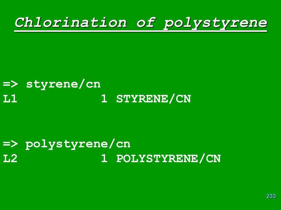233 Chlorination of polystyrene => styrene/cn L1 1 STYRENE/CN => polystyrene/cn L2 1 POLYSTYRENE/CN
