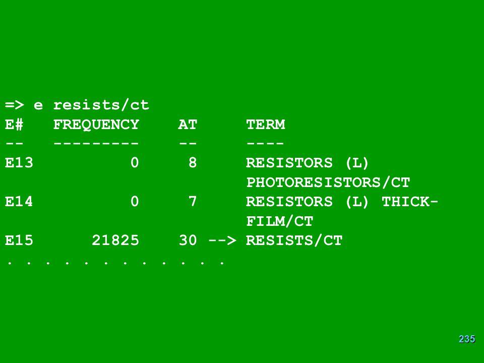 235 => e resists/ct E# FREQUENCY AT TERM -- --------- -- ---- E13 0 8 RESISTORS (L) PHOTORESISTORS/CT E14 0 7 RESISTORS (L) THICK- FILM/CT E15 21825 30 --> RESISTS/CT......