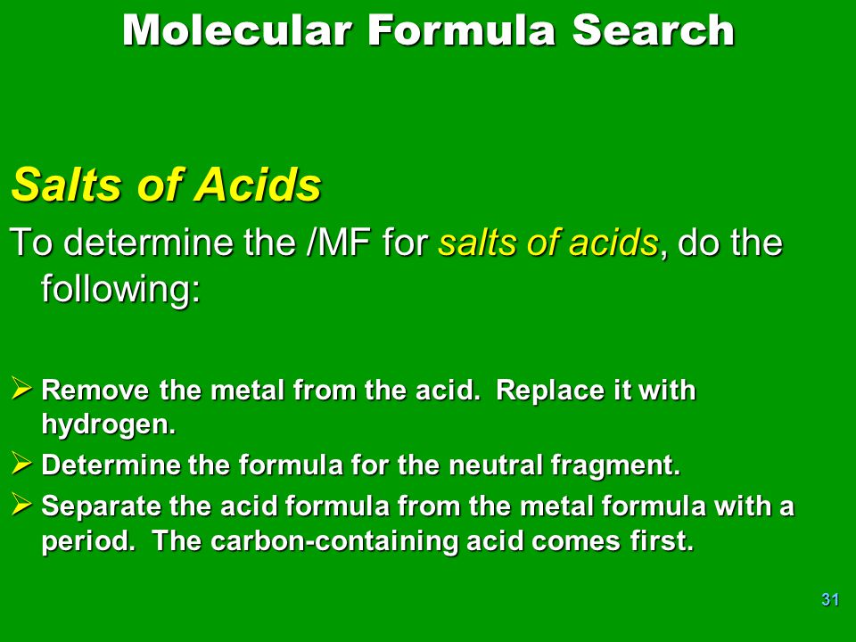 31 Salts of Acids To determine the /MF for salts of acids, do the following:  Remove the metal from the acid. Replace it with hydrogen.  Determine t