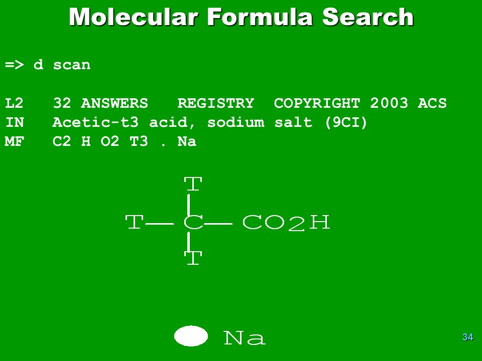 34 Molecular Formula Search => d scan L2 32 ANSWERS REGISTRY COPYRIGHT 2003 ACS IN Acetic-t3 acid, sodium salt (9CI) MF C2 H O2 T3. Na