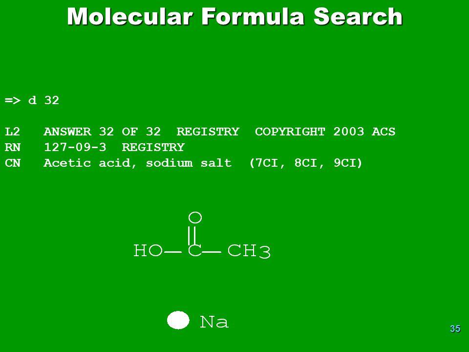 35 Molecular Formula Search => d 32 L2 ANSWER 32 OF 32 REGISTRY COPYRIGHT 2003 ACS RN 127-09-3 REGISTRY CN Acetic acid, sodium salt (7CI, 8CI, 9CI)