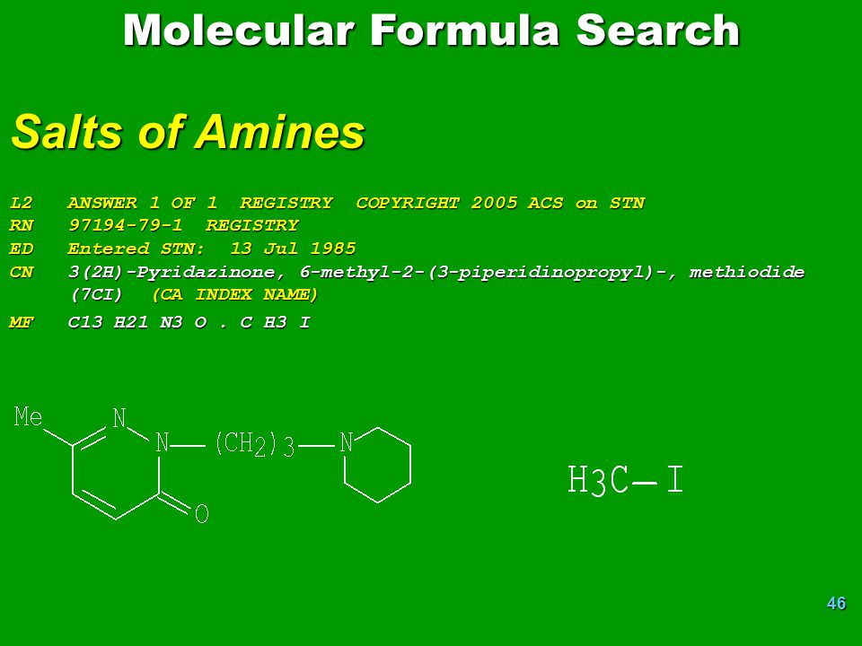 46 Molecular Formula Search Salts of Amines L2 ANSWER 1 OF 1 REGISTRY COPYRIGHT 2005 ACS on STN RN 97194-79-1 REGISTRY ED Entered STN: 13 Jul 1985 CN 3(2H)-Pyridazinone, 6-methyl-2-(3-piperidinopropyl)-, methiodide (7CI) (CA INDEX NAME) MF C13 H21 N3 O.