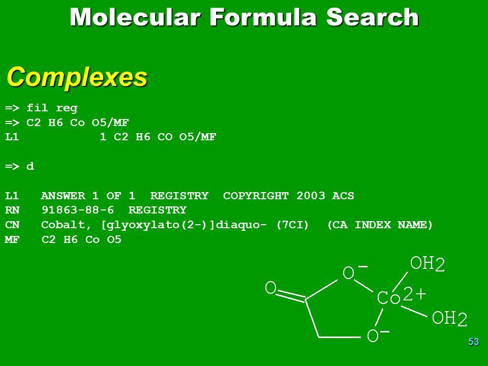 53 Molecular Formula Search Complexes => fil reg => C2 H6 Co O5/MF L1 1 C2 H6 CO O5/MF => d L1 ANSWER 1 OF 1 REGISTRY COPYRIGHT 2003 ACS RN 91863-88-6 REGISTRY CN Cobalt, [glyoxylato(2-)]diaquo- (7CI) (CA INDEX NAME) MF C2 H6 Co O5