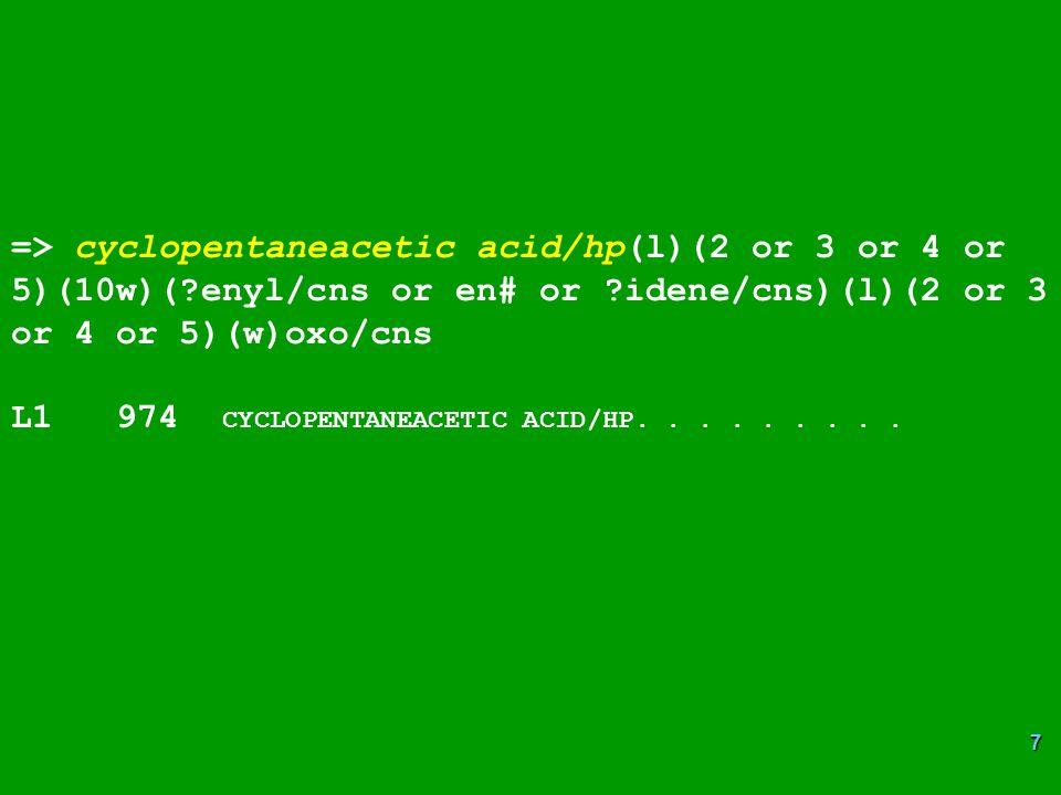 7 => cyclopentaneacetic acid/hp(l)(2 or 3 or 4 or 5)(10w)(?enyl/cns or en# or ?idene/cns)(l)(2 or 3 or 4 or 5)(w)oxo/cns L1 974 CYCLOPENTANEACETIC ACID/HP.........