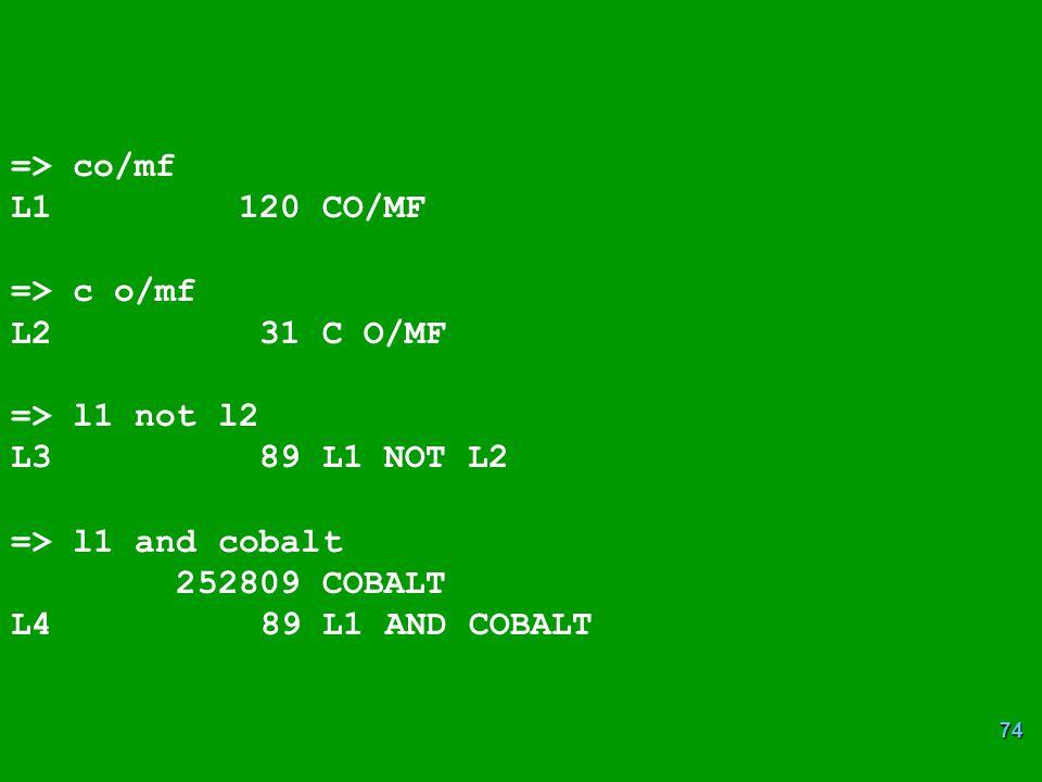 74 => co/mf L1 120 CO/MF => c o/mf L2 31 C O/MF => l1 not l2 L3 89 L1 NOT L2 => l1 and cobalt 252809 COBALT L4 89 L1 AND COBALT