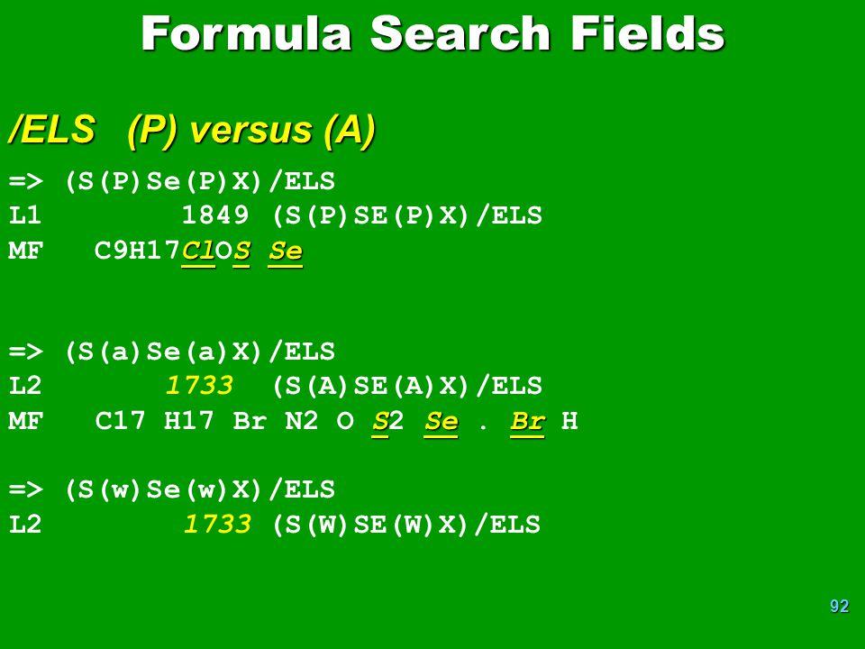 92 Formula Search Fields /ELS (P) versus (A) => (S(P)Se(P)X)/ELS L1 1849 (S(P)SE(P)X)/ELS ClSSe MF C9H17ClOS Se => (S(a)Se(a)X)/ELS L2 1733 (S(A)SE(A)X)/ELS SSeBr MF C17 H17 Br N2 O S2 Se.
